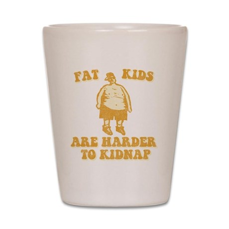 Fat Kids are Harder to Kidnap Shot Glass