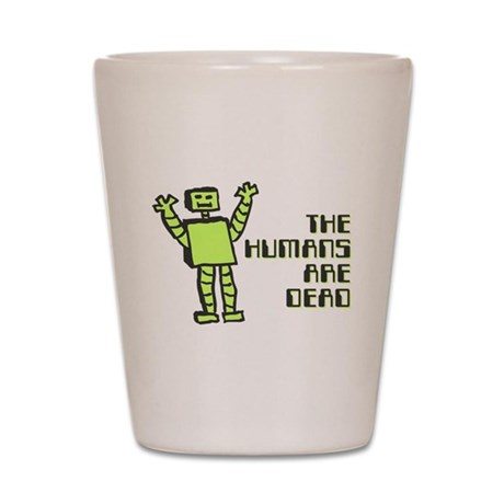 The Humans Are Dead Shot Glass