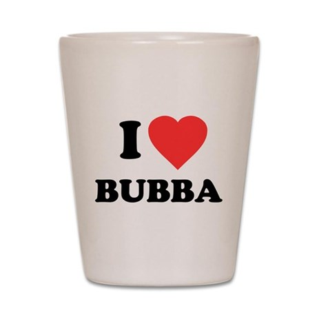 I Love Bubba Shot Glass