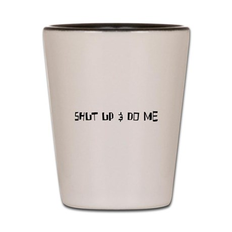 Shut Up & Do Me Shot Glass