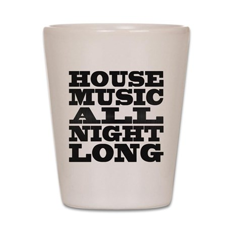 House Music All Night Long Shot Glass