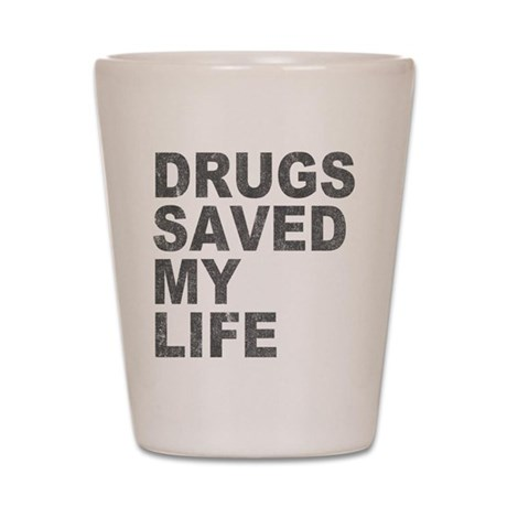 Drugs Saved My Life Shot Glass