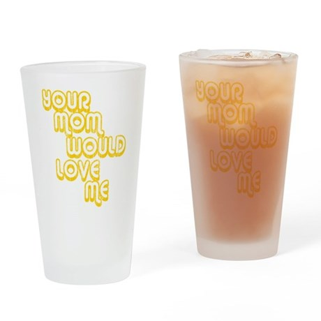 Your Mom Would Love Me Pint Glass
