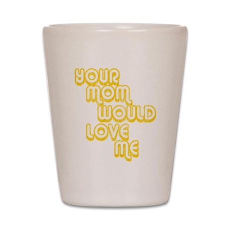 Your Mom Would Love Me Shot Glass
