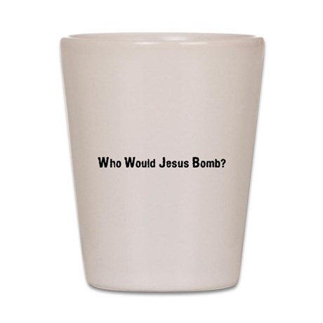 Who Would Jesus Bomb? Shot Glass