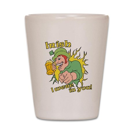 Irish I Were In You! Shot Glass