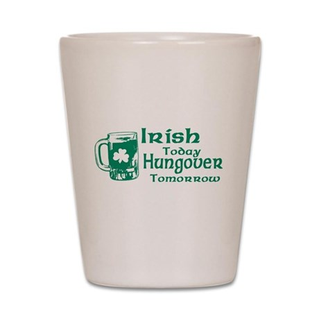 Irish Today Hungover Tomorrow Shot Glass