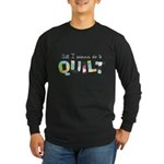 All I Wanna Do... QUILT! Long Sleeve Dark T-Shirt