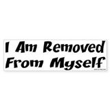 I AM REMOVED FROM MYSELF Bumper Bumper Sticker
