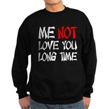 ME NOT LOVE YOU LONG TIME Sweatshirt