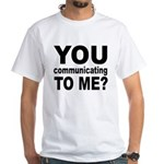 You Talking (Communicating) T White T-Shirt