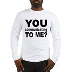 You Talking (Communicating) T Long Sleeve T-Shirt