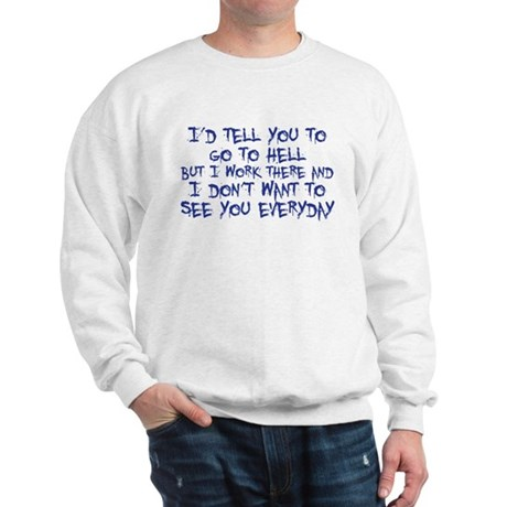 I'd tell you to go to hell Sweatshirt