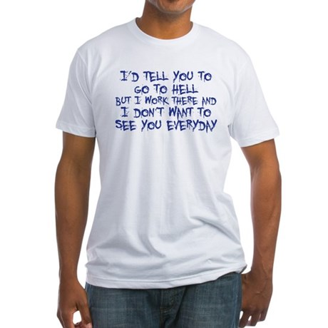 I'd tell you to go to hell Fitted T-Shirt