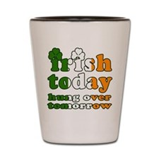 Irish Today Hung Over Tomorrow Shot Glass