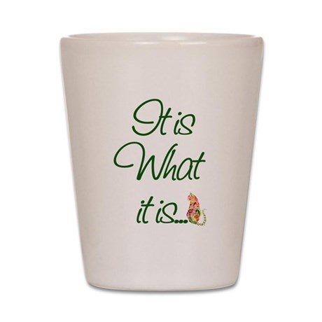 It is What it is Cats Shot Glass