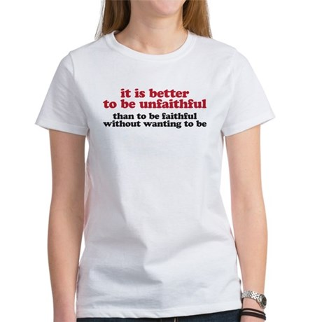 It is better to be unfaithful Women's T-Shirt