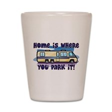 HOME IS WHERE YOU PARK IT! Shot Glass