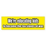 Educating the Tax Slaves of War Bumper Bumper Sticker