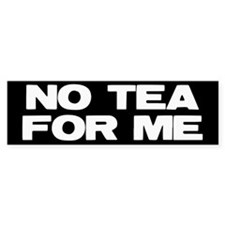 NO TEA FOR ME Bumper Sticker