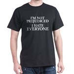 I'm Not Prejudiced. I Hate Everyone. Dark T-Shirt