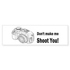 Don't make me shoot you! Bumper Sticker
