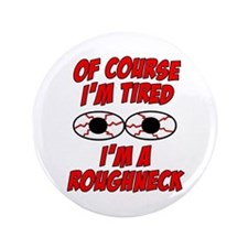 "Of Course I'm Tired, I'm A Roughneck 3.5"" Button ("