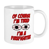 Of Course I'm Tired, I'm A Firefighter Small Mug
