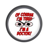 Of Course I'm Tired, I'm A Doctor Wall Clock
