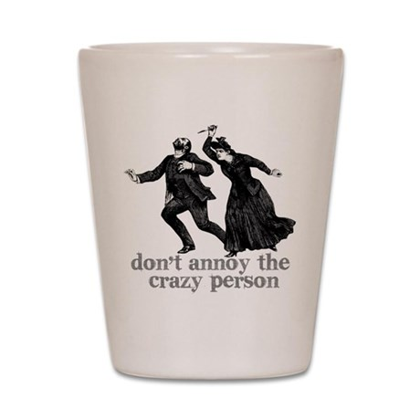 Don't Annoy The Crazy Person Shot Glass