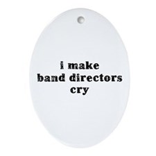 I Make Band Directors Cry Ornament (Oval)