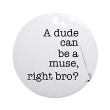 A dude can be a muse Ornament (Round)