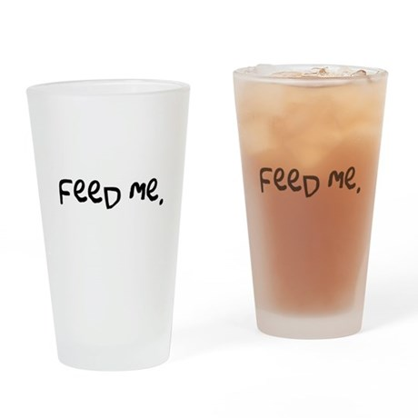 feed me. Drinking Glass