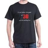 If you looked this good at 30 T-Shirt