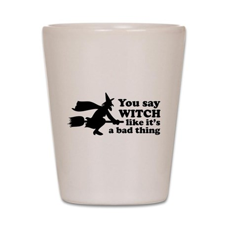 You say witch Shot Glass