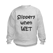 Slippery when WET Sweatshirt