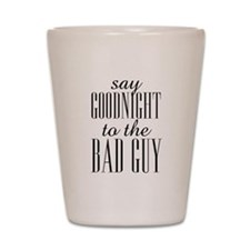 Say Goodnight To The Bad Guy Scarface Shot Glass