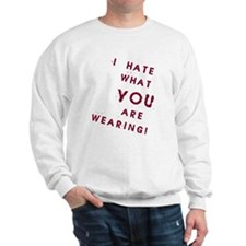 I HATE what YOU are Wearing! Sweatshirt