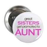 "Great Sisters Get Promoted to Aunt 2.25"" Button"