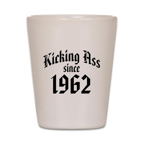 Kicking Ass Since 1962 Shot Glass