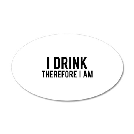 I Drink Therefore 22x14 Oval Wall Peel