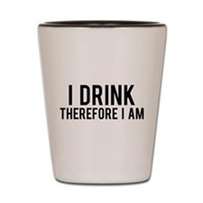 I Drink Therefore Shot Glass