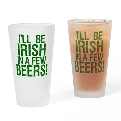 I'll Be Irish In A Few Beers! Drinking Glass