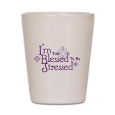 I'm Too Blessed To Be Stresse Shot Glass