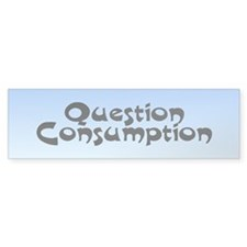 question consumption... Bumper Bumper Sticker