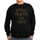Still Plays in Dirt Sweatshirt