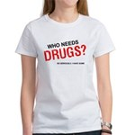 Who needs drugs? Women's T-Shirt