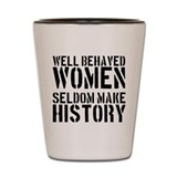 Well Behaved Women Seldom Make History Shot Glass
