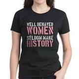 Well Behaved Women Seldom Make History Tee