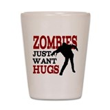 Zombies Just Want Hugs Shot Glass